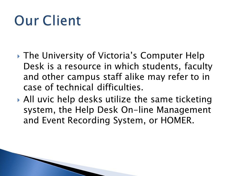 The University of Victorias Computer Help Desk is a resource in which students, faculty and other campus staff alike may refer to in case of technical difficulties.