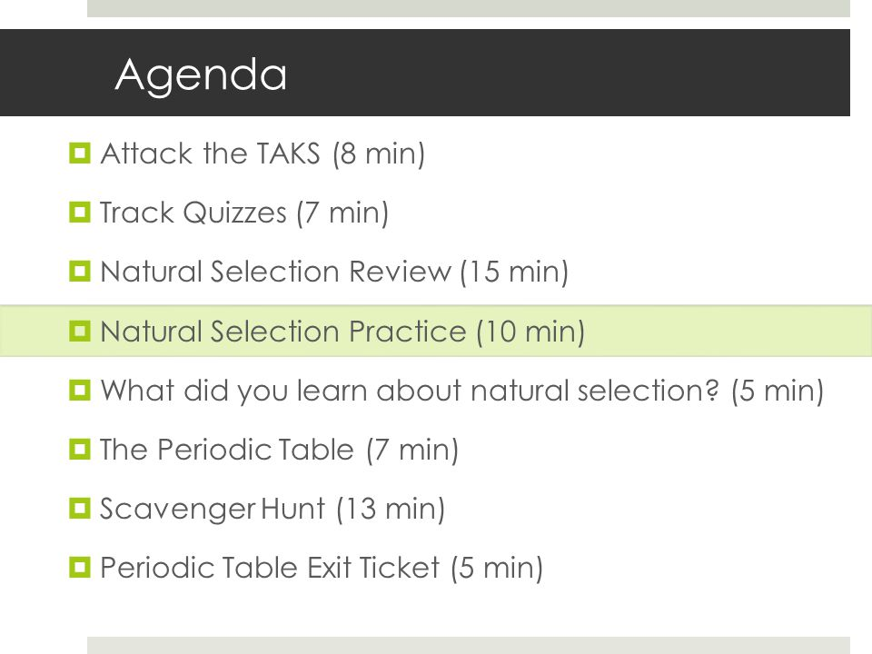 Agenda Attack the TAKS (8 min) Track Quizzes (7 min) Natural Selection Review (15 min) Natural Selection Practice (10 min) What did you learn about natural selection.