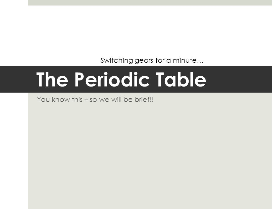 The Periodic Table You know this – so we will be brief!! Switching gears for a minute…