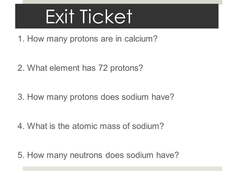 Exit Ticket 1. How many protons are in calcium. 2.
