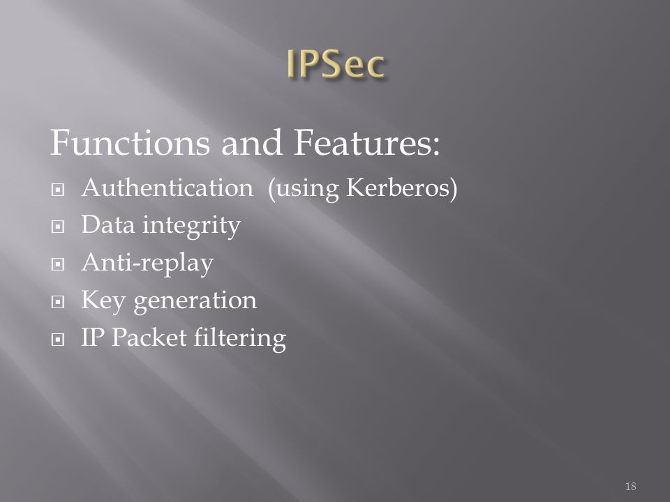 Functions and Features: Authentication (using Kerberos) Data integrity Anti-replay Key generation IP Packet filtering 18