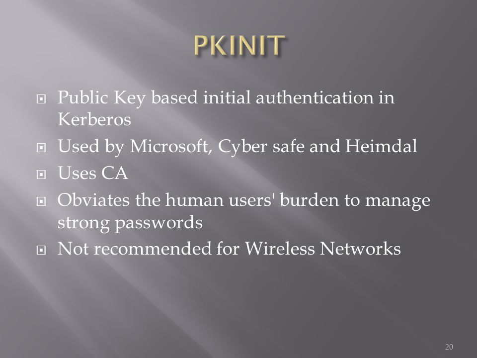 Public Key based initial authentication in Kerberos Used by Microsoft, Cyber safe and Heimdal Uses CA Obviates the human users burden to manage strong passwords Not recommended for Wireless Networks 20