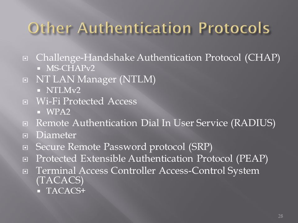 Challenge-Handshake Authentication Protocol (CHAP) MS-CHAPv2 NT LAN Manager (NTLM) NTLMv2 Wi-Fi Protected Access WPA2 Remote Authentication Dial In User Service (RADIUS) Diameter Secure Remote Password protocol (SRP) Protected Extensible Authentication Protocol (PEAP) Terminal Access Controller Access-Control System (TACACS) TACACS+ 28