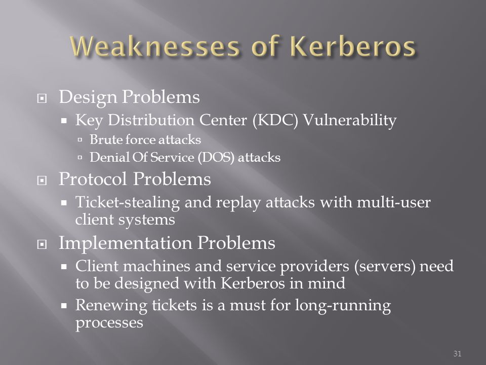 Design Problems Key Distribution Center (KDC) Vulnerability Brute force attacks Denial Of Service (DOS) attacks Protocol Problems Ticket-stealing and replay attacks with multi-user client systems Implementation Problems Client machines and service providers (servers) need to be designed with Kerberos in mind Renewing tickets is a must for long-running processes 31