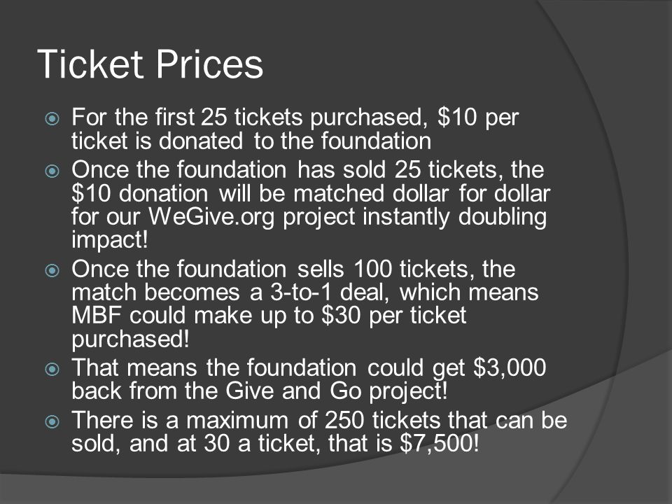 Ticket Prices For the first 25 tickets purchased, $10 per ticket is donated to the foundation Once the foundation has sold 25 tickets, the $10 donation will be matched dollar for dollar for our WeGive.org project instantly doubling impact.