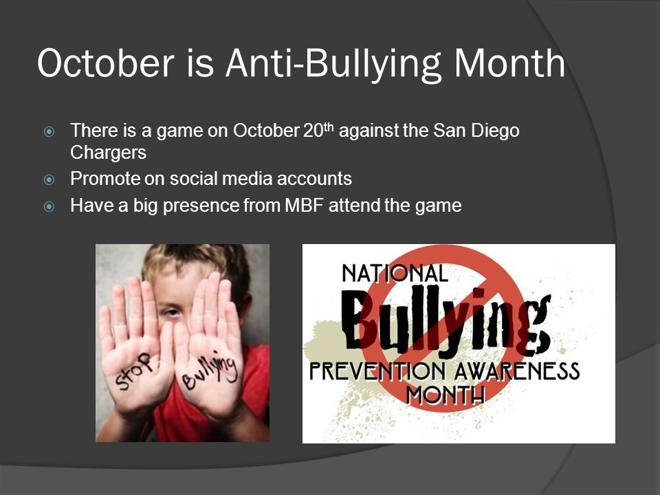 October is Anti-Bullying Month There is a game on October 20 th against the San Diego Chargers Promote on social media accounts Have a big presence from MBF attend the game
