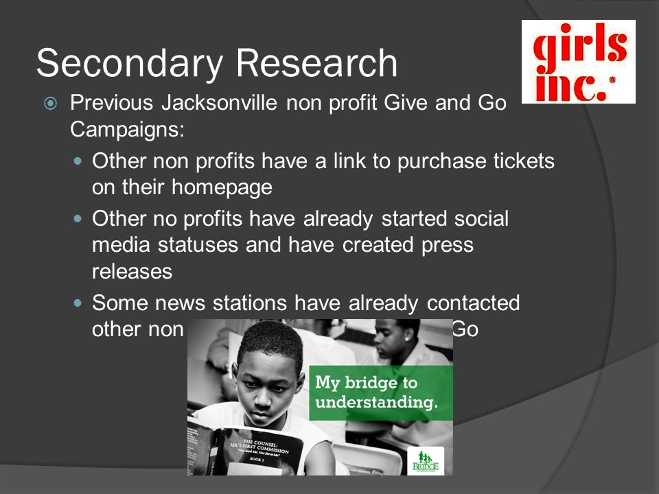 Secondary Research Previous Jacksonville non profit Give and Go Campaigns: Other non profits have a link to purchase tickets on their homepage Other no profits have already started social media statuses and have created press releases Some news stations have already contacted other non profits regarding Give and Go