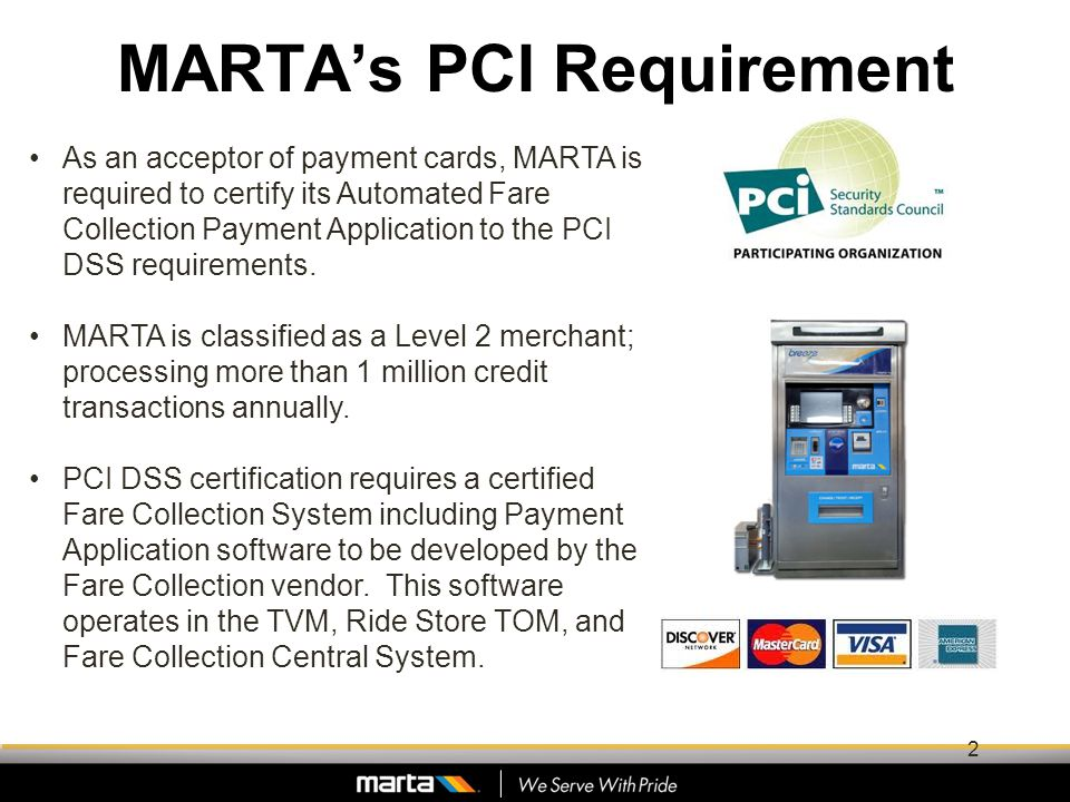 MARTAs PCI Requirement As an acceptor of payment cards, MARTA is required to certify its Automated Fare Collection Payment Application to the PCI DSS