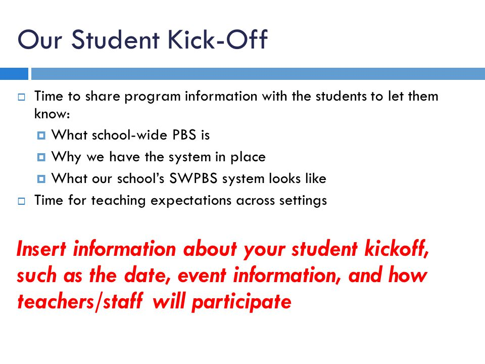 Our Student Kick-Off Time to share program information with the students to let them know: What school-wide PBS is Why we have the system in place Wha