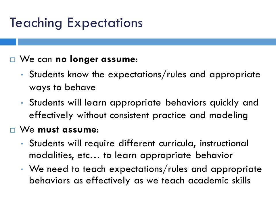Teaching Expectations We can no longer assume: Students know the expectations/rules and appropriate ways to behave Students will learn appropriate behaviors quickly and effectively without consistent practice and modeling We must assume: Students will require different curricula, instructional modalities, etc… to learn appropriate behavior We need to teach expectations/rules and appropriate behaviors as effectively as we teach academic skills