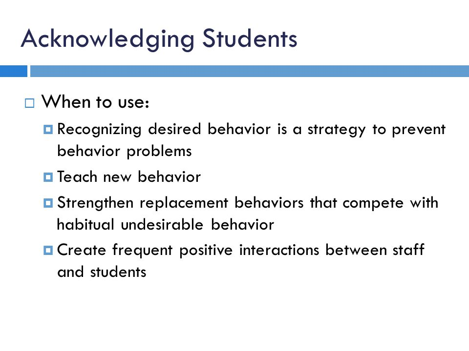 Acknowledging Students When to use: Recognizing desired behavior is a strategy to prevent behavior problems Teach new behavior Strengthen replacement behaviors that compete with habitual undesirable behavior Create frequent positive interactions between staff and students