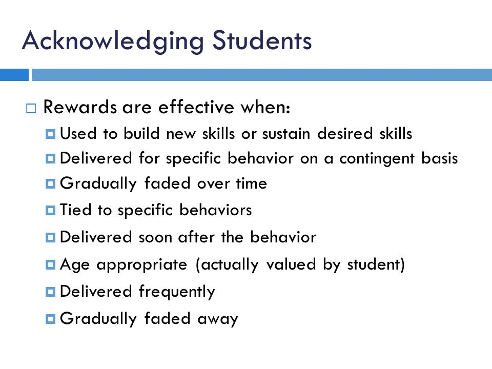 Acknowledging Students Rewards are effective when: Used to build new skills or sustain desired skills Delivered for specific behavior on a contingent basis Gradually faded over time Tied to specific behaviors Delivered soon after the behavior Age appropriate (actually valued by student) Delivered frequently Gradually faded away