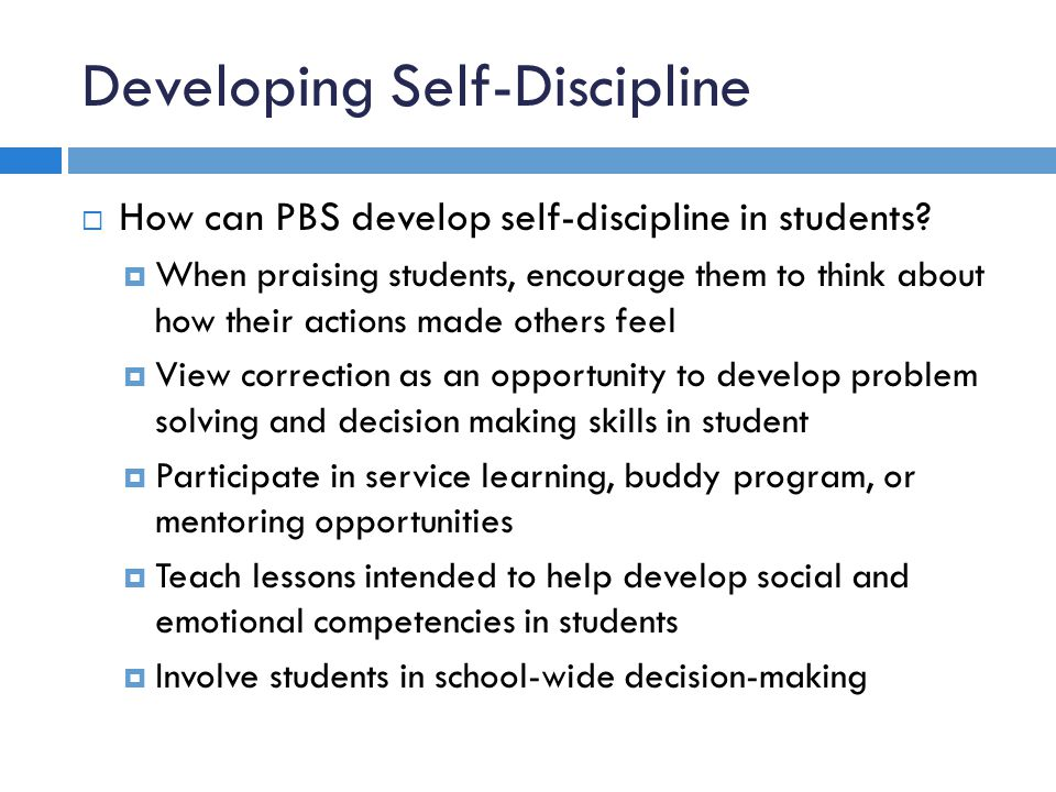 Developing Self-Discipline How can PBS develop self-discipline in students? When praising students, encourage them to think about how their actions ma