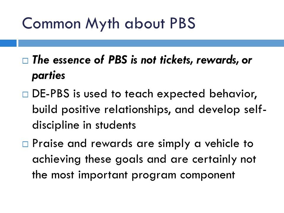 Common Myth about PBS The essence of PBS is not tickets, rewards, or parties DE-PBS is used to teach expected behavior, build positive relationships, and develop self- discipline in students Praise and rewards are simply a vehicle to achieving these goals and are certainly not the most important program component
