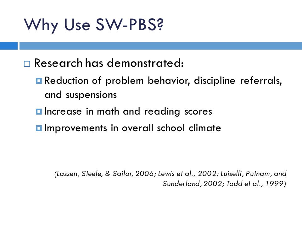 Why Use SW-PBS? Research has demonstrated: Reduction of problem behavior, discipline referrals, and suspensions Increase in math and reading scores Im