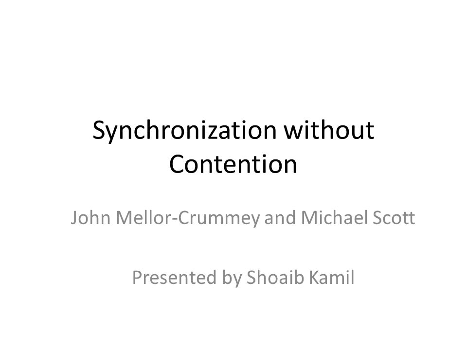Synchronization without Contention John Mellor-Crummey and Michael Scott Presented by Shoaib Kamil