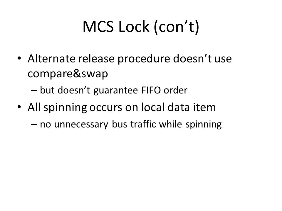 MCS Lock (cont) Alternate release procedure doesnt use compare&swap – but doesnt guarantee FIFO order All spinning occurs on local data item – no unne