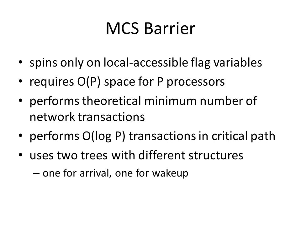 MCS Barrier spins only on local-accessible flag variables requires O(P) space for P processors performs theoretical minimum number of network transact