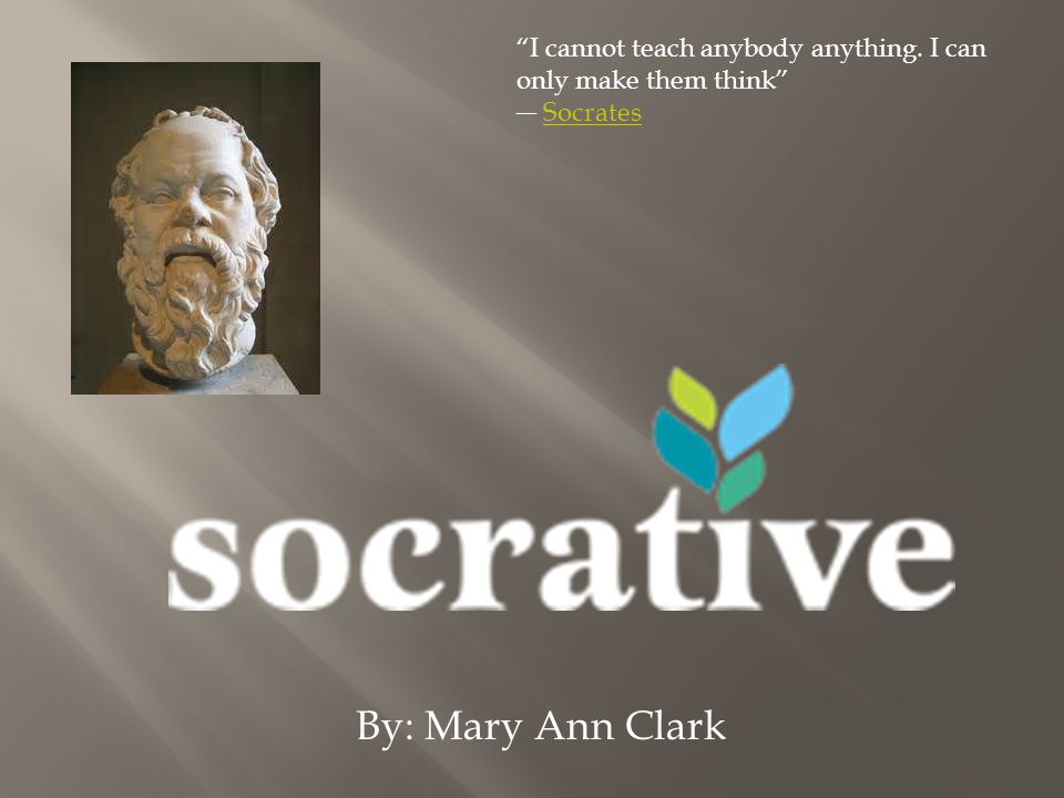 By: Mary Ann Clark I cannot teach anybody anything. I can only make them think SocratesSocrates