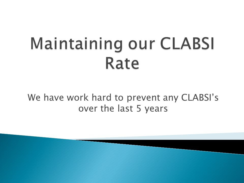 We have work hard to prevent any CLABSIs over the last 5 years