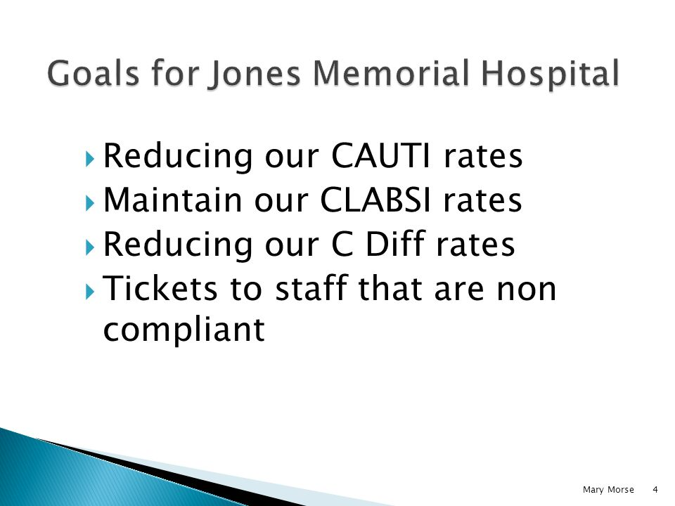 Reducing our CAUTI rates Maintain our CLABSI rates Reducing our C Diff rates Tickets to staff that are non compliant Mary Morse4