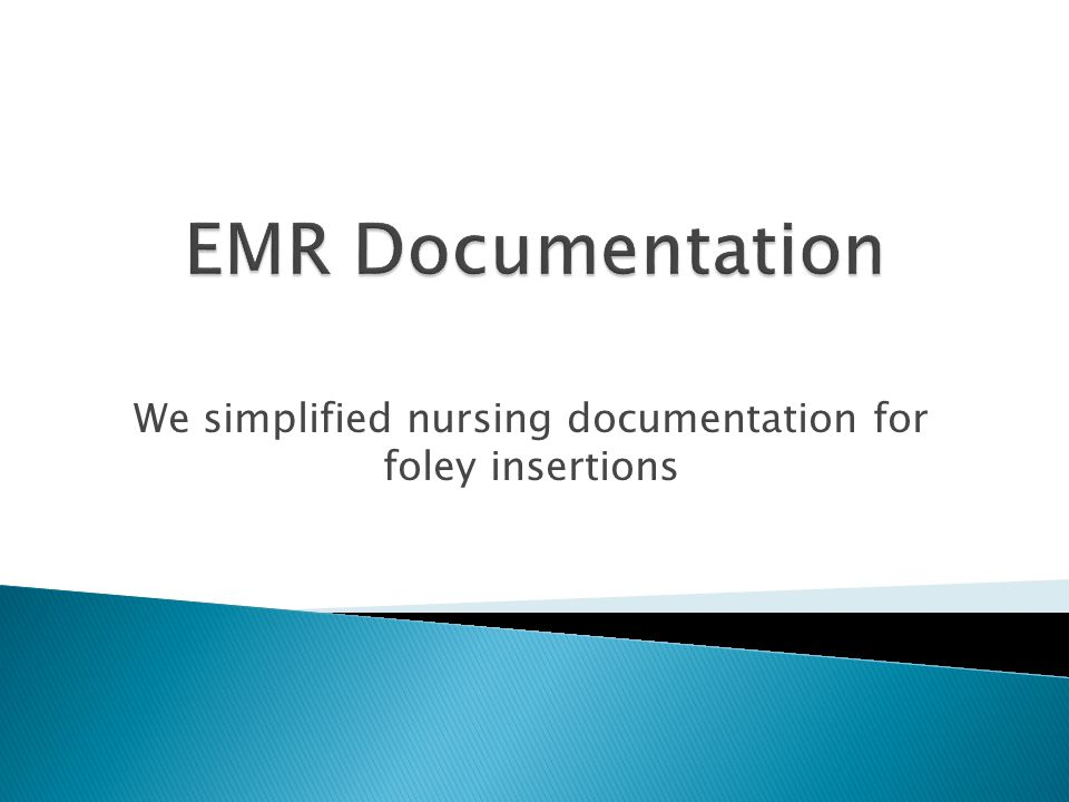 We simplified nursing documentation for foley insertions
