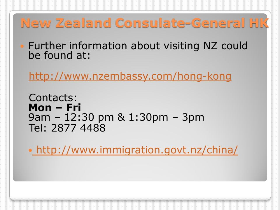 New Zealand Consulate-General HK Further information about visiting NZ could be found at: http://www.nzembassy.com/hong-kong Contacts: Mon – Fri 9am –