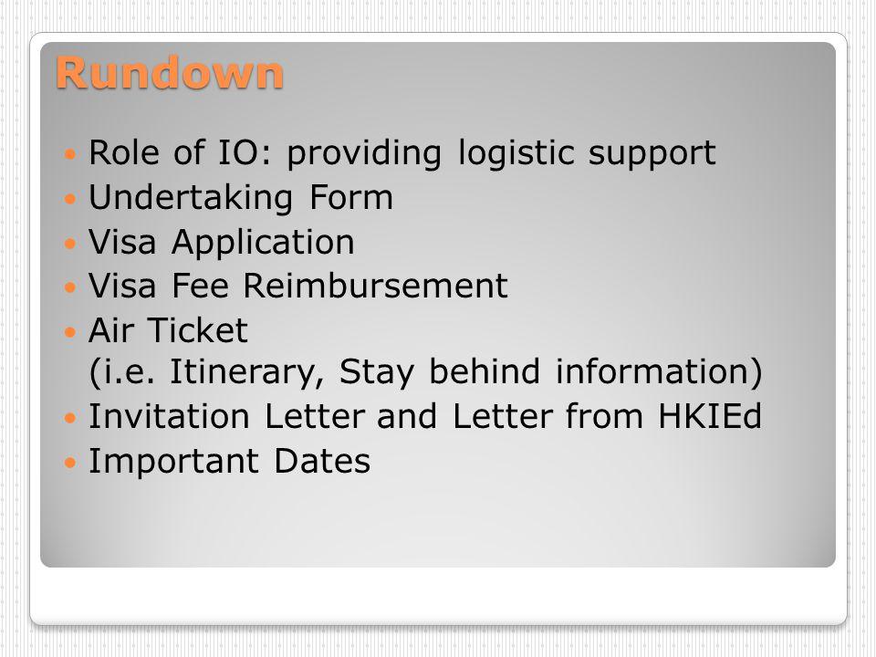 Rundown Role of IO: providing logistic support Undertaking Form Visa Application Visa Fee Reimbursement Air Ticket (i.e. Itinerary, Stay behind inform