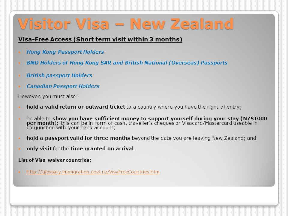 Visitor Visa – New Zealand Holders of PRC passports /HKDI ( ) : Check the visa type you need: http://www.immigration.govt.nz/branch/HongKongBranchHome/c hecklists/ http://www.immigration.govt.nz/branch/HongKongBranchHome/c hecklists/ Visitor Visa Application Guide: http://www.immigration.govt.nz/migrant/stream/visit/visitors/pro cess/default.htm Further details about Visitor Visa: http://www.immigration.govt.nz/migrant/stream/visit/ *Fee: $960 *15-30 days to proceed