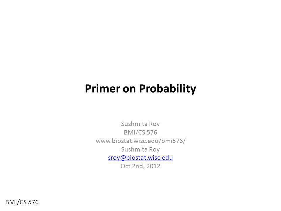 Primer on Probability Sushmita Roy BMI/CS 576 www.biostat.wisc.edu/bmi576/ Sushmita Roy sroy@biostat.wisc.edu Oct 2nd, 2012 BMI/CS 576
