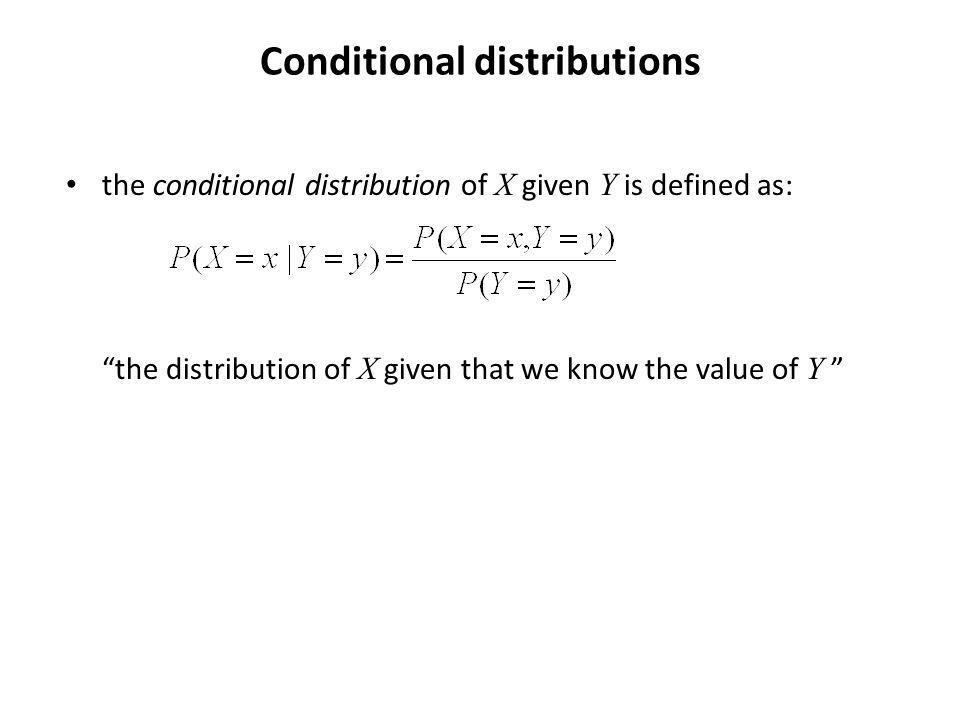 Conditional distributions the conditional distribution of X given Y is defined as: the distribution of X given that we know the value of Y