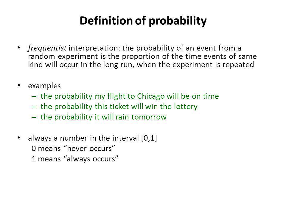 Definition of probability frequentist interpretation: the probability of an event from a random experiment is the proportion of the time events of same kind will occur in the long run, when the experiment is repeated examples – the probability my flight to Chicago will be on time – the probability this ticket will win the lottery – the probability it will rain tomorrow always a number in the interval [0,1] 0 means never occurs 1 means always occurs