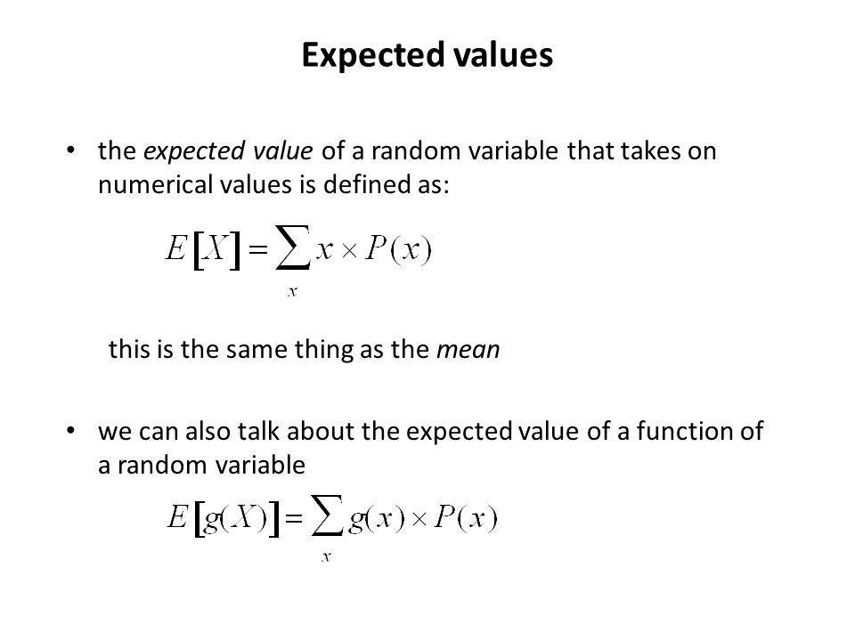 Expected values the expected value of a random variable that takes on numerical values is defined as: this is the same thing as the mean we can also talk about the expected value of a function of a random variable