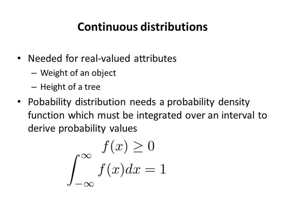 Continuous distributions Needed for real-valued attributes – Weight of an object – Height of a tree Pobability distribution needs a probability density function which must be integrated over an interval to derive probability values