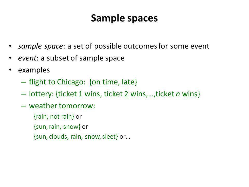 Sample spaces sample space: a set of possible outcomes for some event event: a subset of sample space examples – flight to Chicago: {on time, late} – lottery: {ticket 1 wins, ticket 2 wins,…,ticket n wins} – weather tomorrow: {rain, not rain} or {sun, rain, snow} or {sun, clouds, rain, snow, sleet} or…
