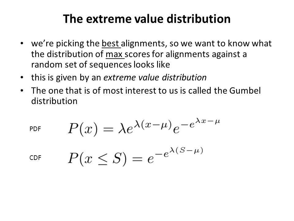 The extreme value distribution were picking the best alignments, so we want to know what the distribution of max scores for alignments against a random set of sequences looks like this is given by an extreme value distribution The one that is of most interest to us is called the Gumbel distribution PDF CDF