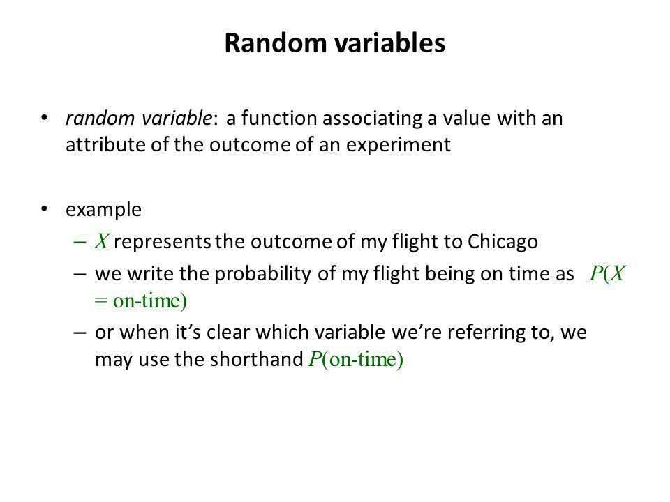 Random variables random variable: a function associating a value with an attribute of the outcome of an experiment example – X represents the outcome of my flight to Chicago – we write the probability of my flight being on time as P(X = on-time) – or when its clear which variable were referring to, we may use the shorthand P(on-time)