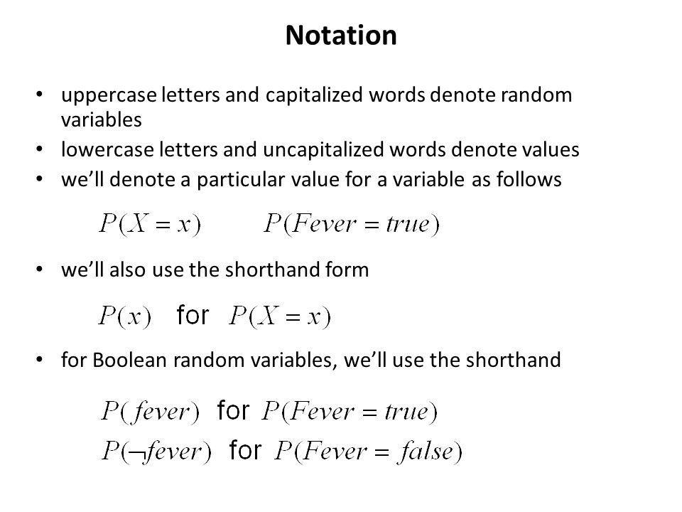 Notation uppercase letters and capitalized words denote random variables lowercase letters and uncapitalized words denote values well denote a particular value for a variable as follows well also use the shorthand form for Boolean random variables, well use the shorthand