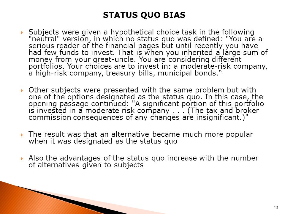 STATUS QUO BIAS Subjects were given a hypothetical choice task in the following neutral version, in which no status quo was defined: You are a serious reader of the financial pages but until recently you have had few funds to invest.