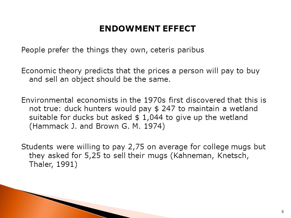 ENDOWMENT EFFECT People prefer the things they own, ceteris paribus Economic theory predicts that the prices a person will pay to buy and sell an object should be the same.