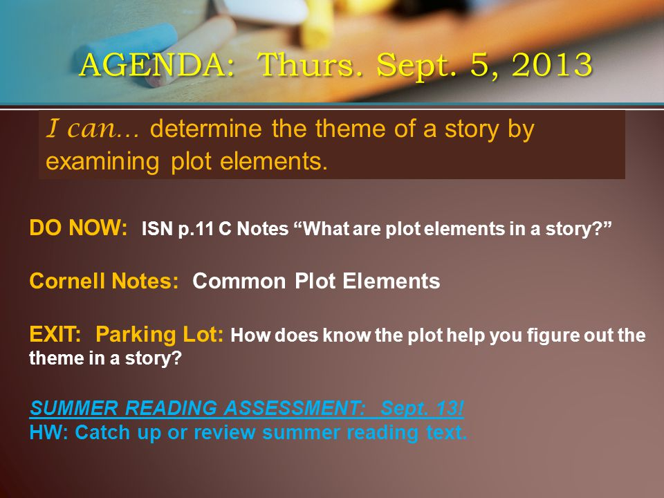 AGENDA: Thurs. Sept. 5, 2013 I can… determine the theme of a story by examining plot elements.