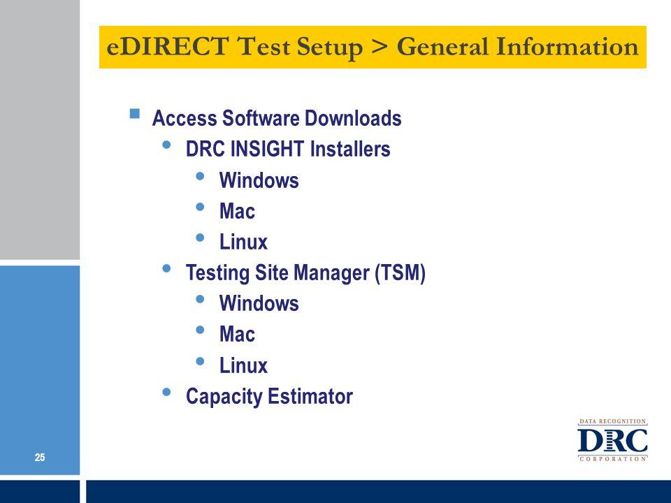 eDIRECT Test Setup > General Information 25 Access Software Downloads DRC INSIGHT Installers Windows Mac Linux Testing Site Manager (TSM) Windows Mac Linux Capacity Estimator