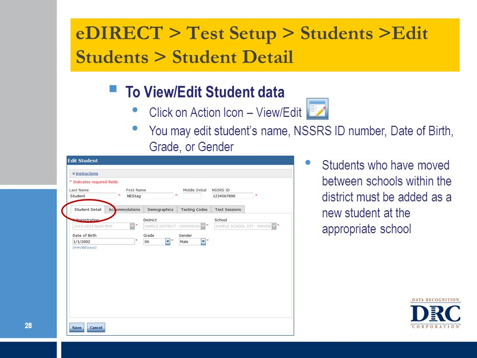 To View/Edit Student data Click on Action Icon – View/Edit You may edit students name, NSSRS ID number, Date of Birth, Grade, or Gender Students who have moved between schools within the district must be added as a new student at the appropriate school Be sure to Save any edits.
