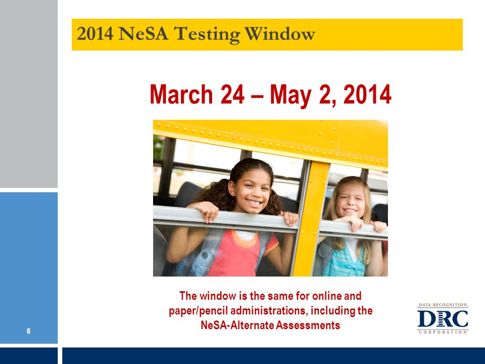 2014 NeSA Testing Window March 24 – May 2, 2014 6 The window is the same for online and paper/pencil administrations, including the NeSA-Alternate Assessments