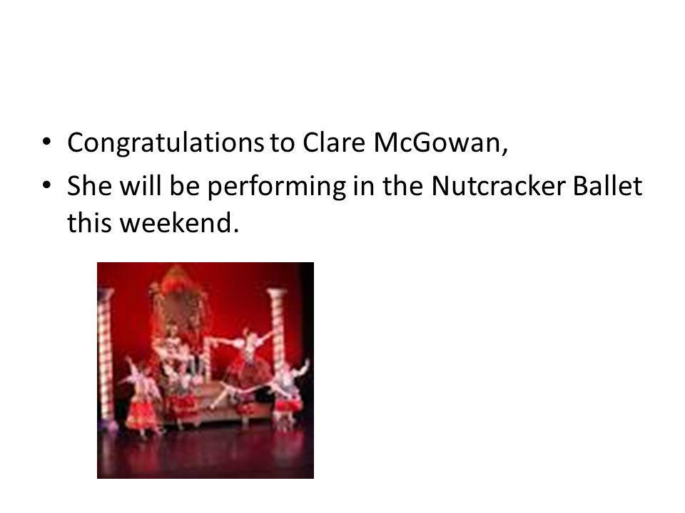 Congratulations to Clare McGowan, She will be performing in the Nutcracker Ballet this weekend.