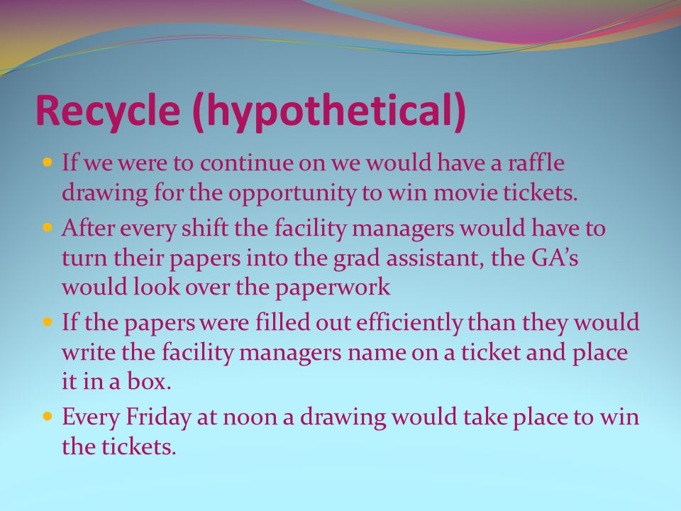 Recycle (hypothetical) If we were to continue on we would have a raffle drawing for the opportunity to win movie tickets. After every shift the facili