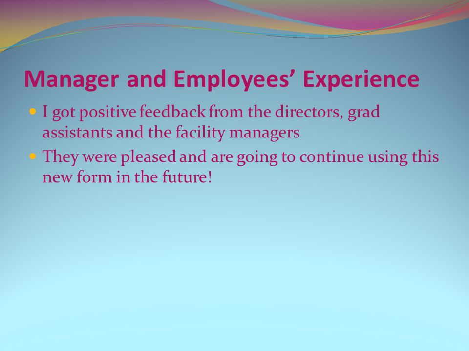 Manager and Employees Experience I got positive feedback from the directors, grad assistants and the facility managers They were pleased and are going to continue using this new form in the future!