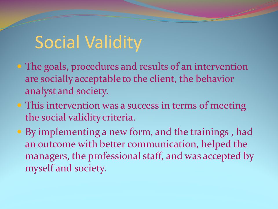 Social Validity The goals, procedures and results of an intervention are socially acceptable to the client, the behavior analyst and society.