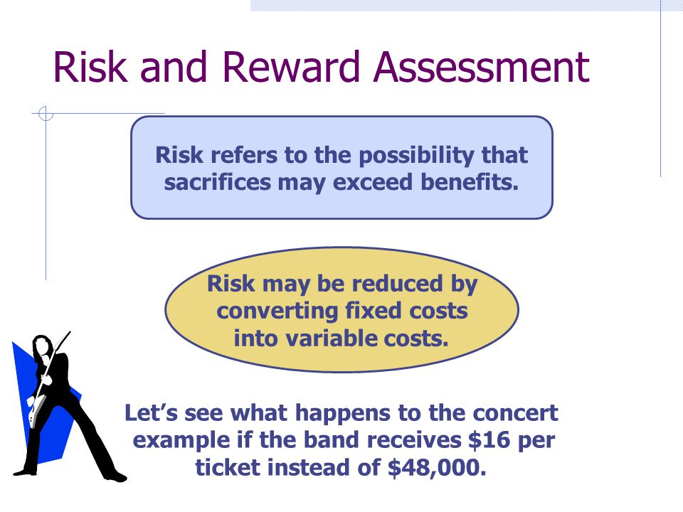 Risk and Reward Assessment Risk refers to the possibility that sacrifices may exceed benefits. Risk may be reduced by converting fixed costs into vari