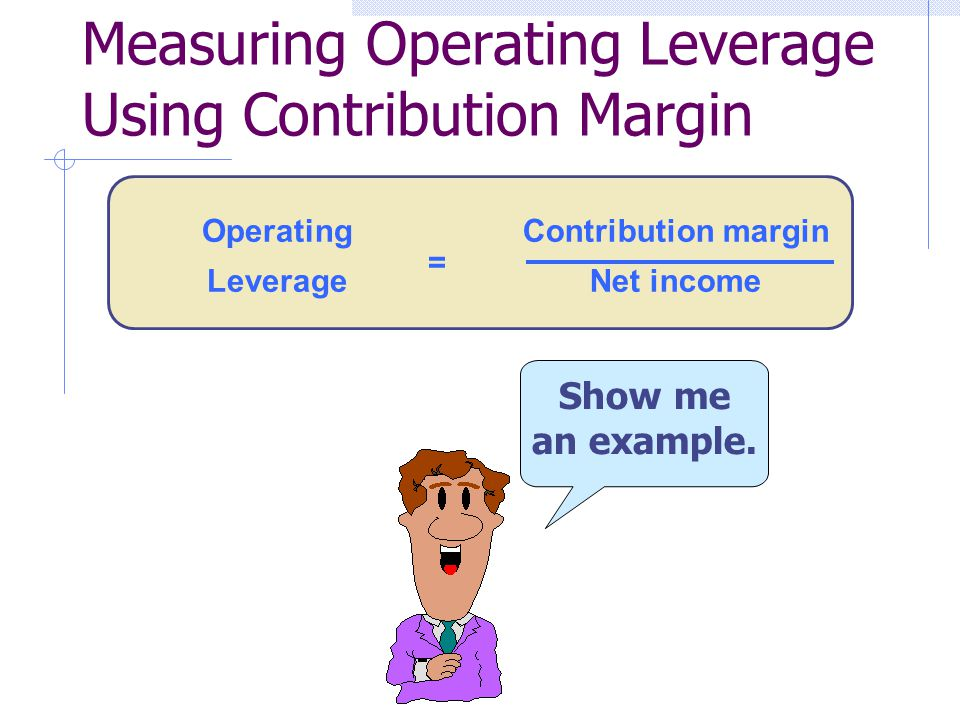 Contribution margin Net income Operating Leverage = Show me an example. Measuring Operating Leverage Using Contribution Margin